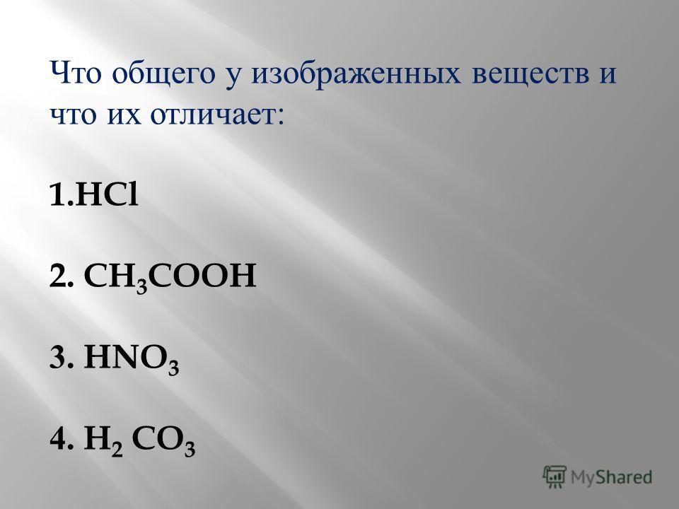 Что общего у изображенных веществ и что их отличает : 1.HCl 2. CH 3 COOH 3. HNO 3 4. H 2 CO 3