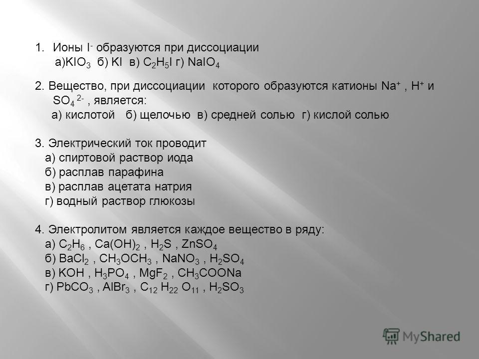 1.Ионы I - образуются при диссоциации а)KIO 3 б) KI в) C 2 H 5 I г) NaIO 4 2. Вещество, при диссоциации которого образуются катионы Na +, H + и SO 4 2-, является: а) кислотой б) щелочью в) средней солью г) кислой солью 3. Электрический ток проводит а