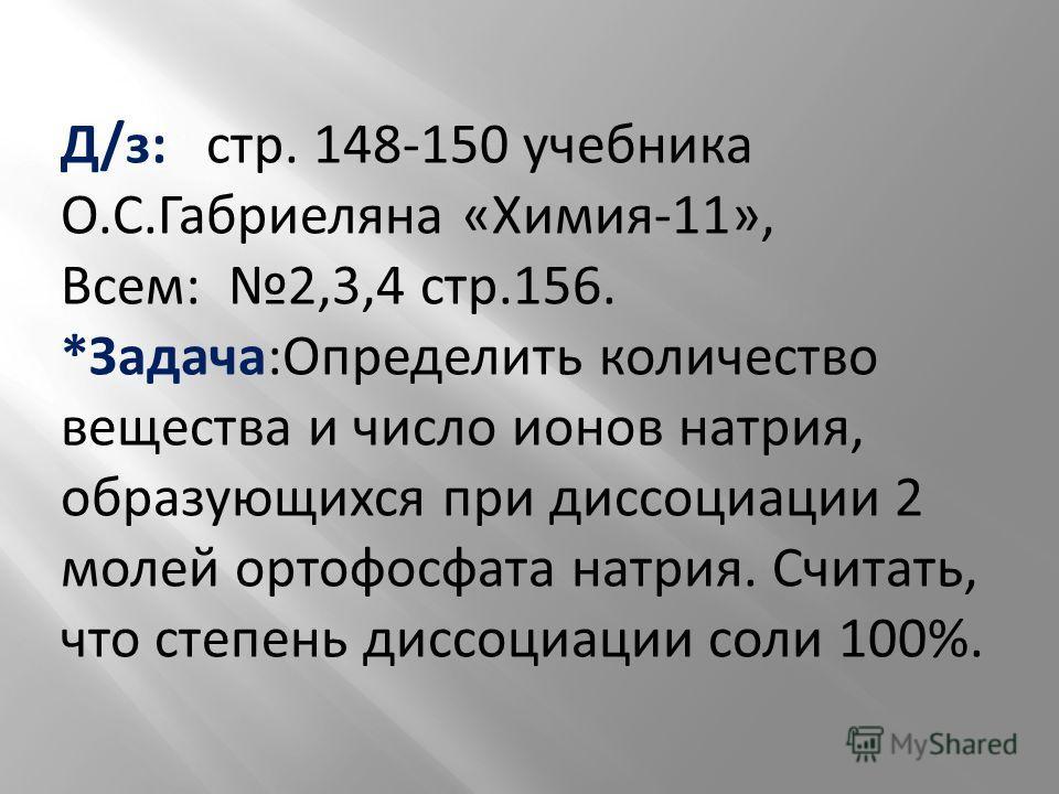 Д/з: стр. 148-150 учебника О.С.Габриеляна «Химия-11», Всем: 2,3,4 стр.156. *Задача:Определить количество вещества и число ионов натрия, образующихся при диссоциации 2 молей ортофосфата натрия. Считать, что степень диссоциации соли 100%.