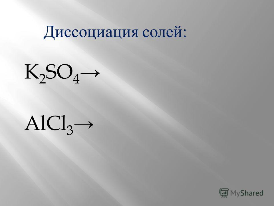 Диссоциация солей: K 2 SO 4 AlCl 3