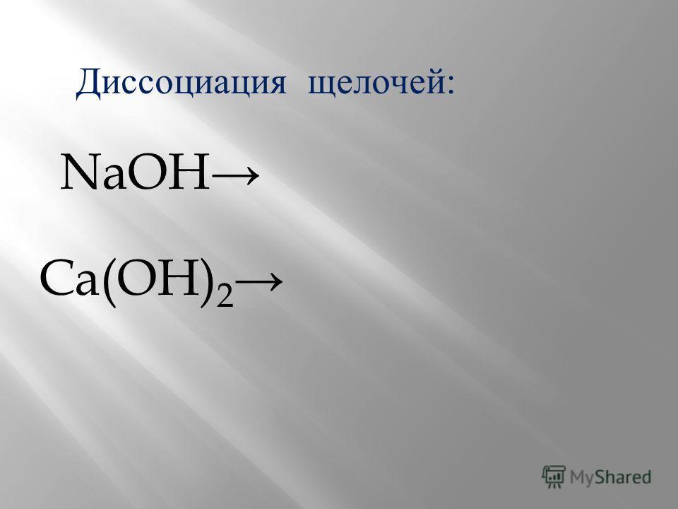 Диссоциация щелочей: NaOH Ca(OH) 2