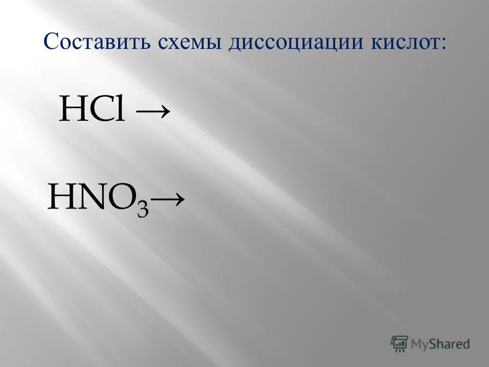 Составить схемы диссоциации кислот: HCl HNO 3