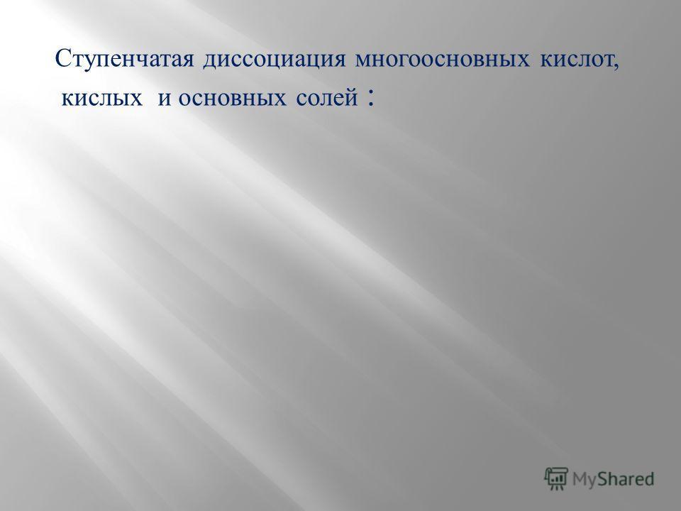 Ступенчатая диссоциация многоосновных кислот, кислых и основных солей :