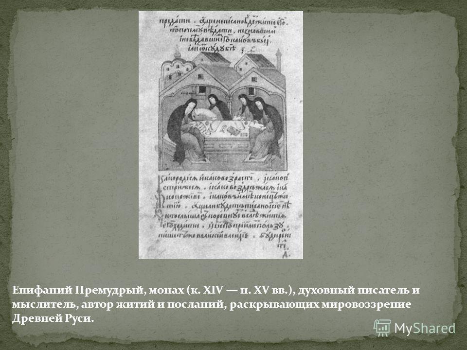 Епифаний Премудрый, монах (к. XIV н. XV вв.), духовный писатель и мыслитель, автор житий и посланий, раскрывающих мировоззрение Древней Руси.