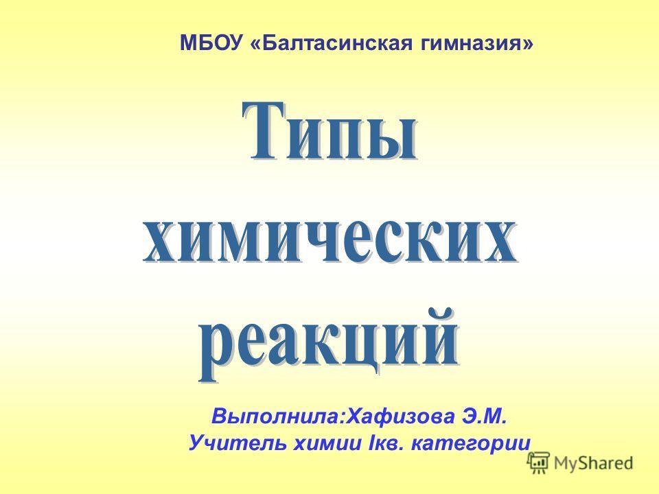 МБОУ «Балтасинская гимназия» Выполнила:Хафизова Э.М. Учитель химии Iкв. категории