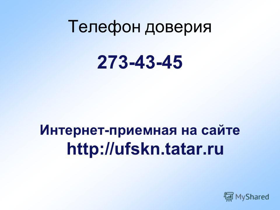 Телефон доверия 273-43-45 Интернет-приемная на сайте http://ufskn.tatar.ru
