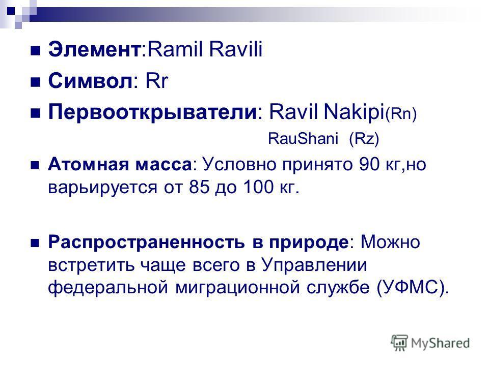 Элемент:Ramil Ravili Символ: Rr Первооткрыватели: Ravil Nakipi (Rn) RauShani (Rz) Атомная масса: Условно принято 90 кг,но варьируется от 85 до 100 кг. Распространенность в природе: Можно встретить чаще всего в Управлении федеральной миграционной служ