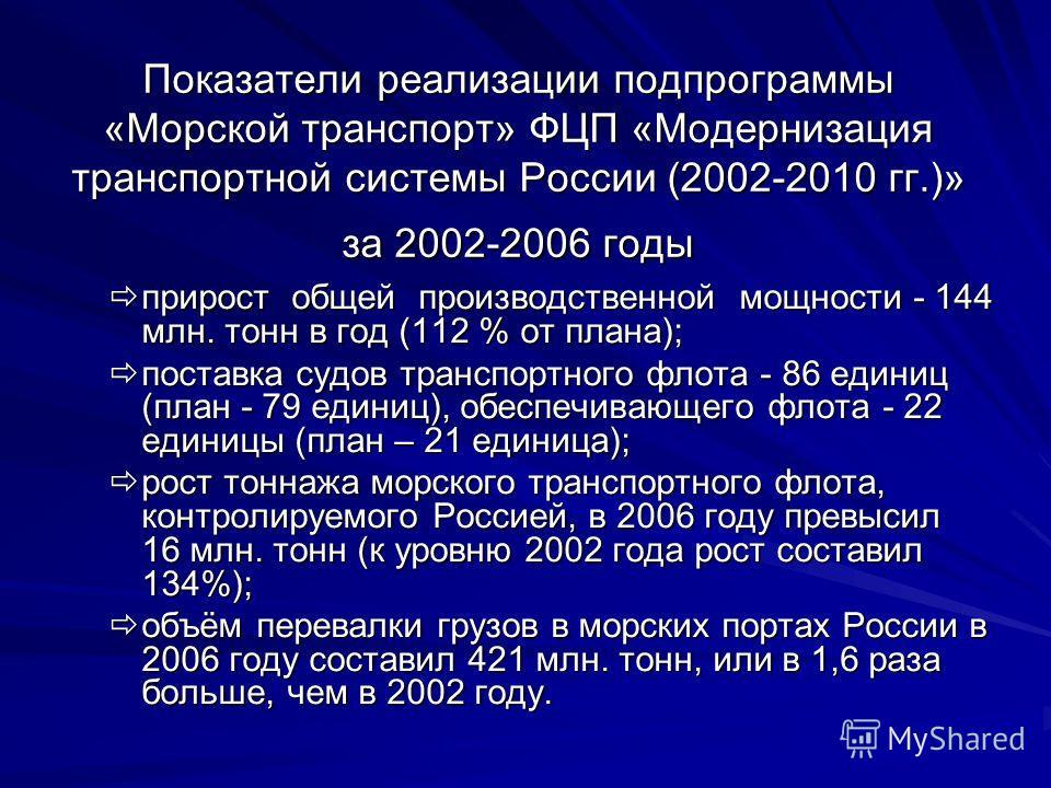 Показатели реализации подпрограммы «Морской транспорт» ФЦП «Модернизация транспортной системы России (2002-2010 гг.)» за 2002-2006 годы прирост общей производственной мощности - 144 млн. тонн в год (112 % от плана); прирост общей производственной мощ