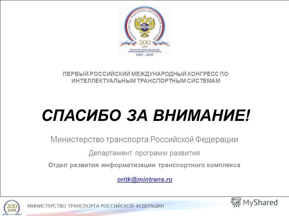 ПЕРВЫЙ РОССИЙСКИЙ МЕЖДУНАРОДНЫЙ КОНГРЕСС ПО ИНТЕЛЛЕКТУАЛЬНЫМ ТРАНСПОРТНЫМ СИСТЕМАМ СПАСИБО ЗА ВНИМАНИЕ! Министерство транспорта Российской Федерации Департамент программ развития Отдел развития информатизации транспортного комплекса Министерство тран