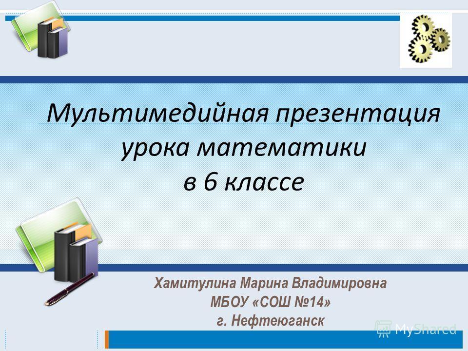 Мультимедийная презентация урока математики в 6 классе Хамитулина Марина Владимировна МБОУ «СОШ 14» г. Нефтеюганск