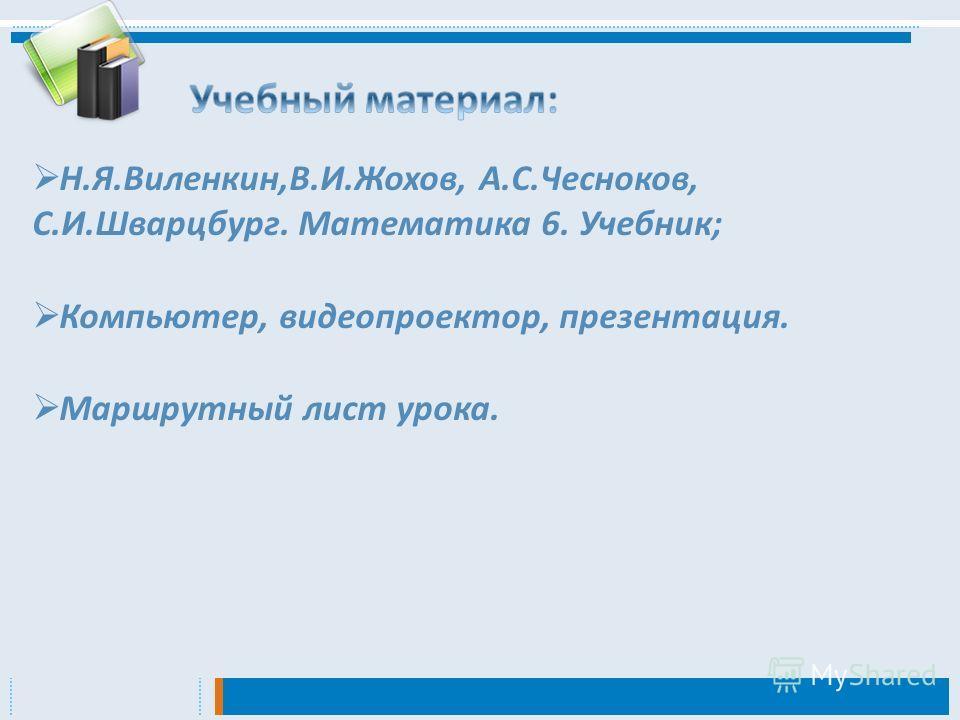 Н.Я.Виленкин,В.И.Жохов, А.С.Чесноков, С.И.Шварцбург. Математика 6. Учебник; Компьютер, видеопроектор, презентация. Маршрутный лист урока.
