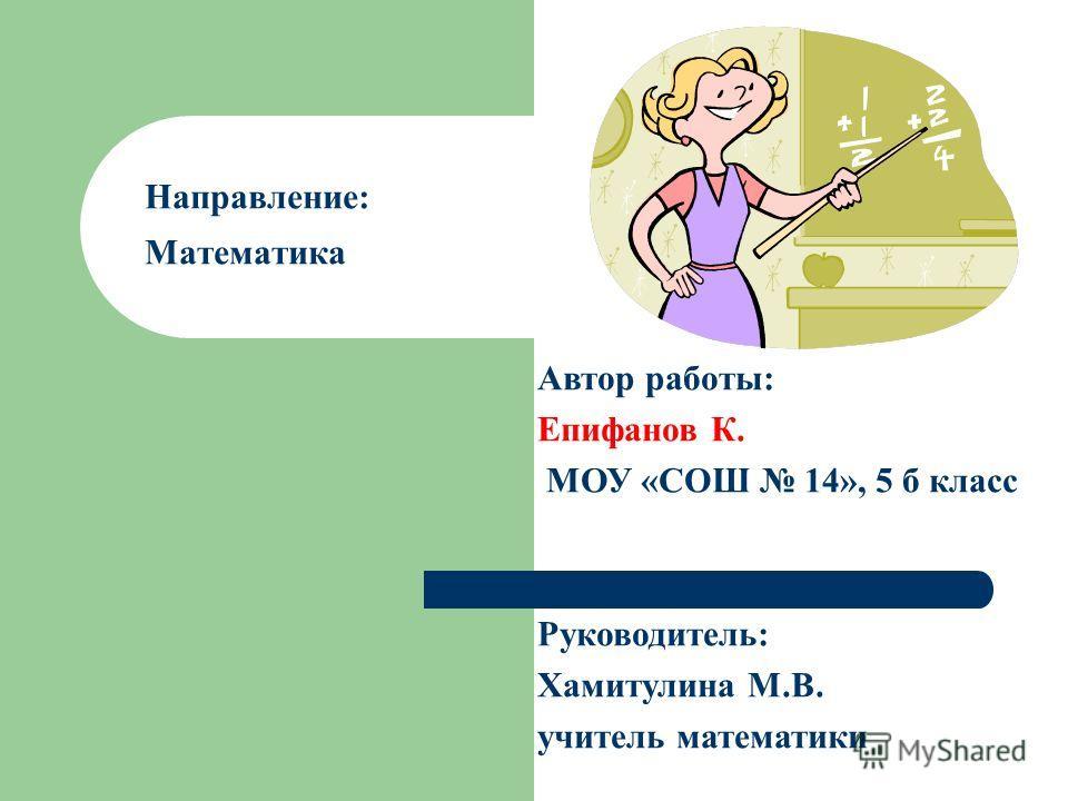 Направление: Математика Автор работы: Епифанов К. МОУ «СОШ 14», 5 б класс Руководитель: Хамитулина М.В. учитель математики