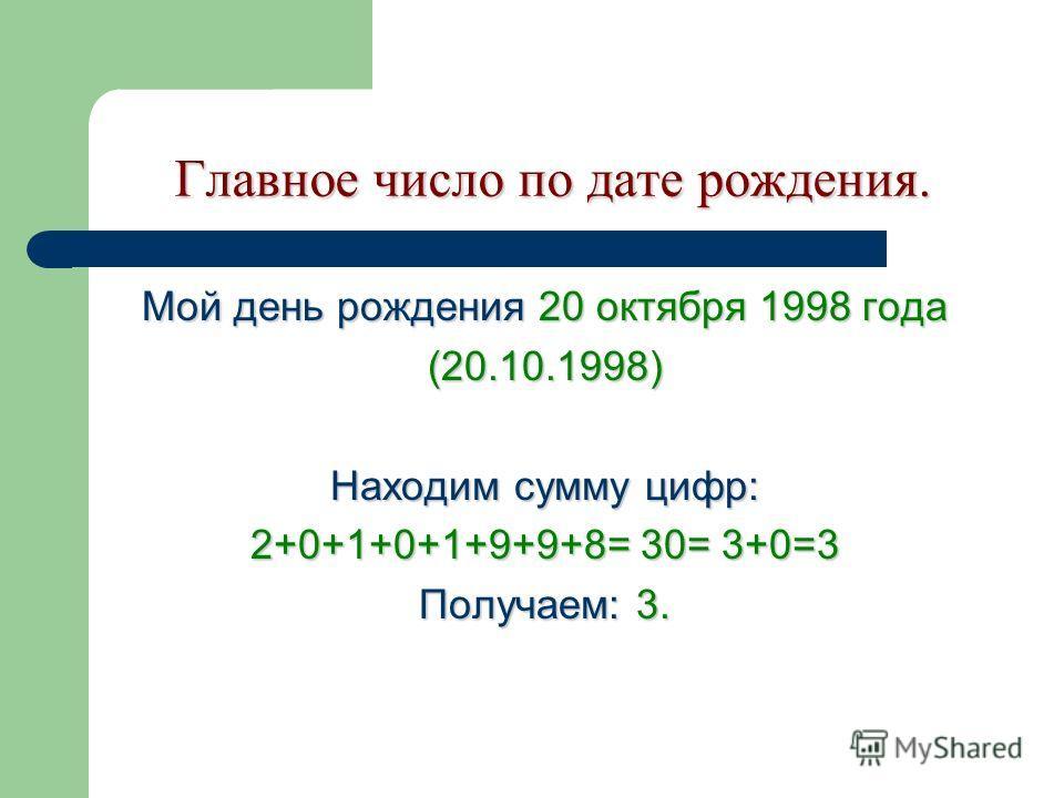 Главное число по дате рождения. Главное число по дате рождения. Мой день рождения 20 октября 1998 года (20.10.1998) Находим сумму цифр: 2+0+1+0+1+9+9+8= 30= 3+0=3 Получаем: 3.