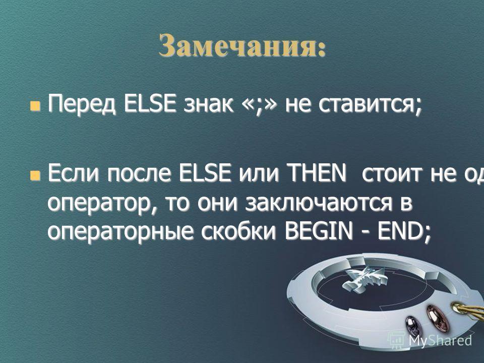 Замечания : Перед ELSE знак «;» не ставится; Перед ELSE знак «;» не ставится; Если после ELSE или THEN стоит не один оператор, то они заключаются в операторные скобки BEGIN - END; Если после ELSE или THEN стоит не один оператор, то они заключаются в