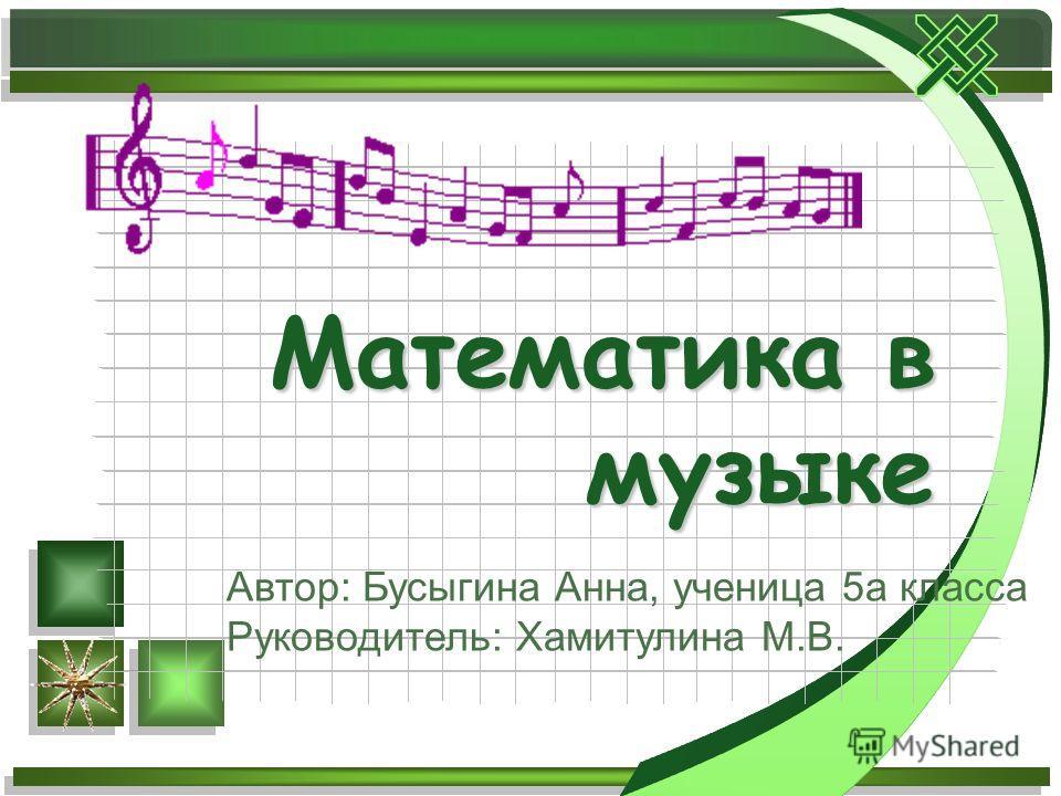 Математика в музыке Автор: Бусыгина Анна, ученица 5а класса Руководитель: Хамитулина М.В.