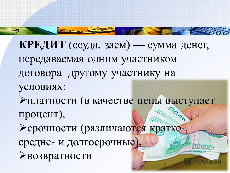 КРЕДИТ (ссуда, заем) сумма денег, передаваемая одним участником договора другому участнику на условиях: платности (в качестве цены выступает процент), срочности (различаются кратко-, средне- и долгосрочные), возвратности