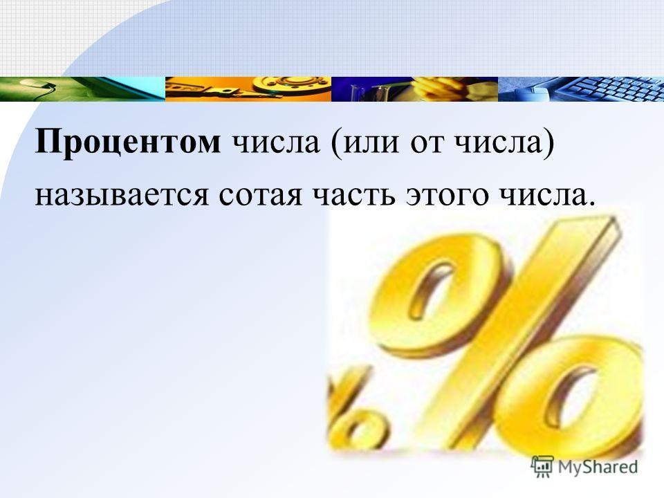 Процентом числа (или от числа) называется сотая часть этого числа.