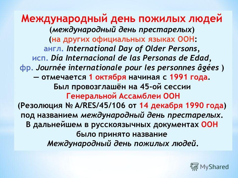 Международный день пожилых людей (международный день престарелых) (на других официальных языках ООН: англ. International Day of Older Persons, исп. Día Internacional de las Personas de Edad, фр. Journée internationale pour les personnes âgées ) отмеч