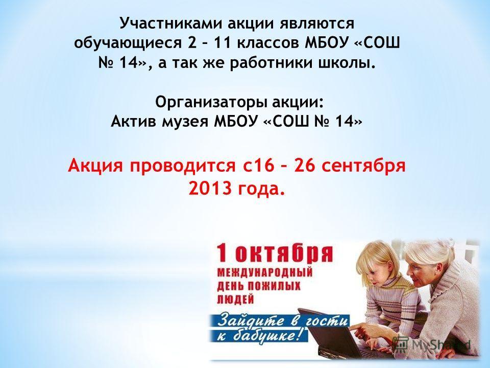 Участниками акции являются обучающиеся 2 – 11 классов МБОУ «СОШ 14», а так же работники школы. Организаторы акции: Актив музея МБОУ «СОШ 14» Акция проводится с16 – 26 сентября 2013 года.
