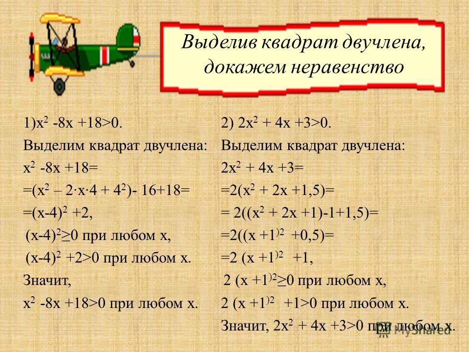1)х 2 -8х +18>0. Выделим квадрат двучлена: х 2 -8х +18= =(х 2 – 2·х·4 + 4 2 )- 16+18= =(х-4) 2 +2, (х-4) 2 0 при любом х, (х-4) 2 +2>0 при любом х. Значит, х 2 -8х +18>0 при любом х. 2) 2х 2 + 4х +3>0. Выделим квадрат двучлена: 2х 2 + 4х +3= =2(х 2 +
