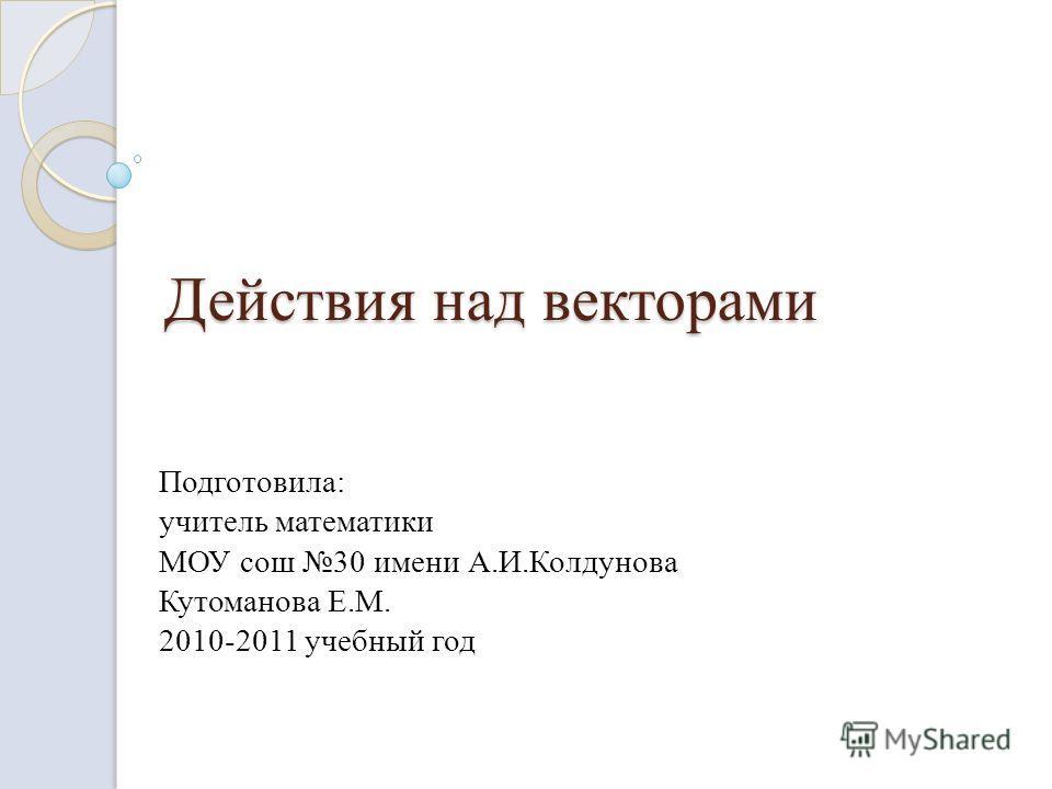 Действия над векторами Подготовила: учитель математики МОУ сош 30 имени А.И.Колдунова Кутоманова Е.М. 2010-2011 учебный год