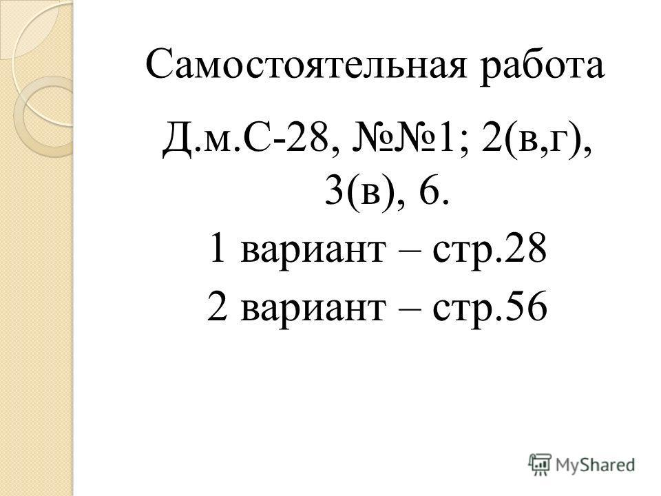 Д.м.С-28, 1; 2(в,г), 3(в), 6. 1 вариант – стр.28 2 вариант – стр.56 Самостоятельная работа