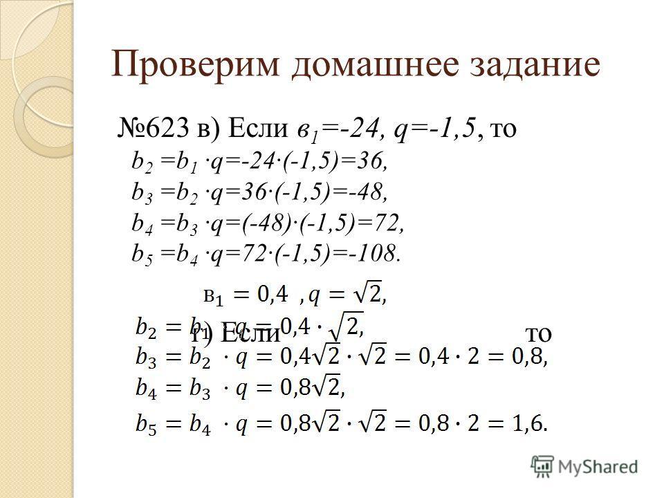 623 в) Если в 1 =-24, q=-1,5, то г) Если то Проверим домашнее задание b 2 =b 1 ·q=-24·(-1,5)=36, b 3 =b 2 ·q=36·(-1,5)=-48, b 4 =b 3 ·q=(-48)·(-1,5)=72, b 5 =b 4 ·q=72·(-1,5)=-108.