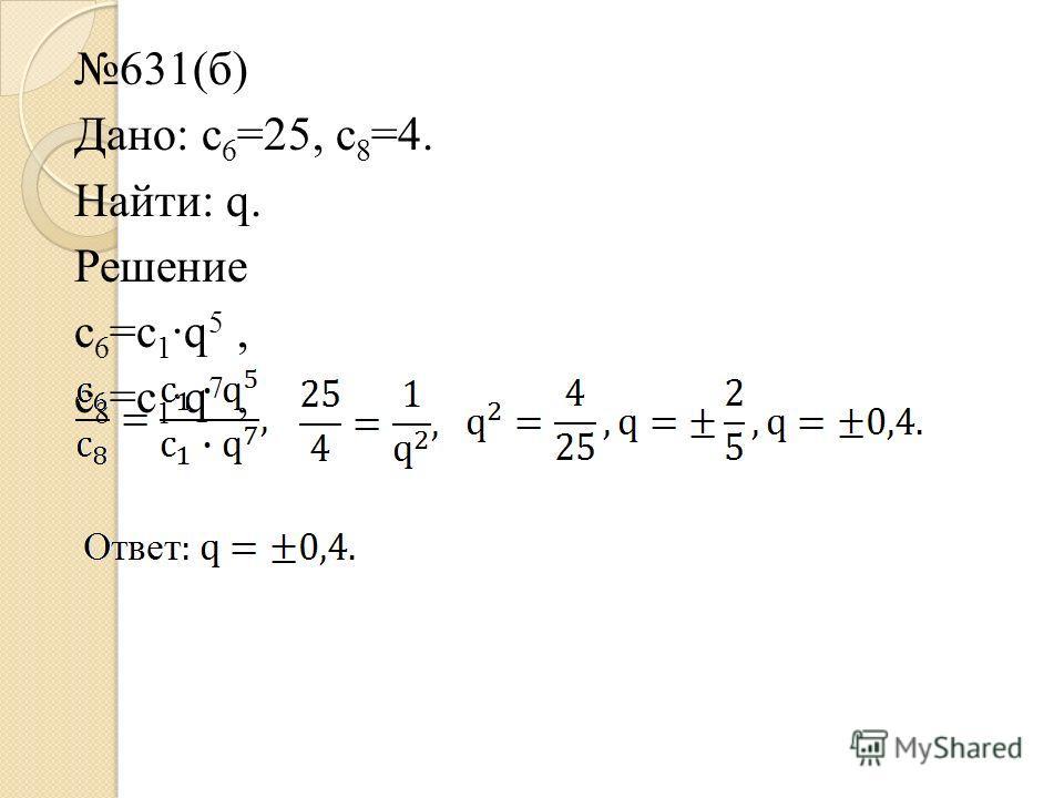631(б) Дано: c 6 =25, c 8 =4. Найти: q. Решение c 6 =c 1 ·q 5, c 8 =c 1 ·q 7,