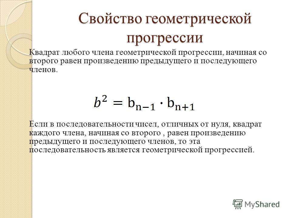 Квадрат любого члена геометрической прогрессии, начиная со второго равен произведению предыдущего и последующего членов. Если в последовательности чисел, отличных от нуля, квадрат каждого члена, начиная со второго, равен произведению предыдущего и по