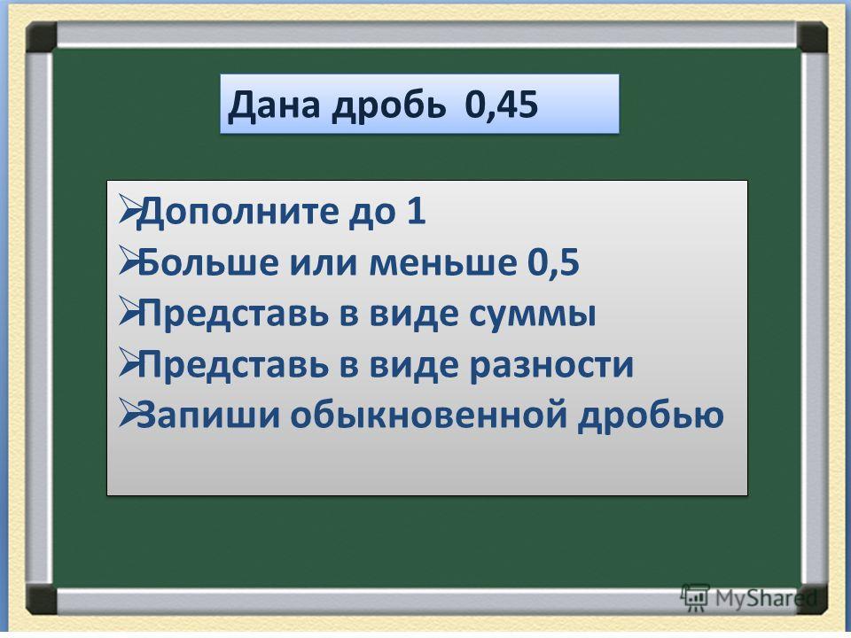 Дана дробь 0,45 Дополните до 1 Больше или меньше 0,5 Представь в виде суммы Представь в виде разности Запиши обыкновенной дробью Дополните до 1 Больше или меньше 0,5 Представь в виде суммы Представь в виде разности Запиши обыкновенной дробью