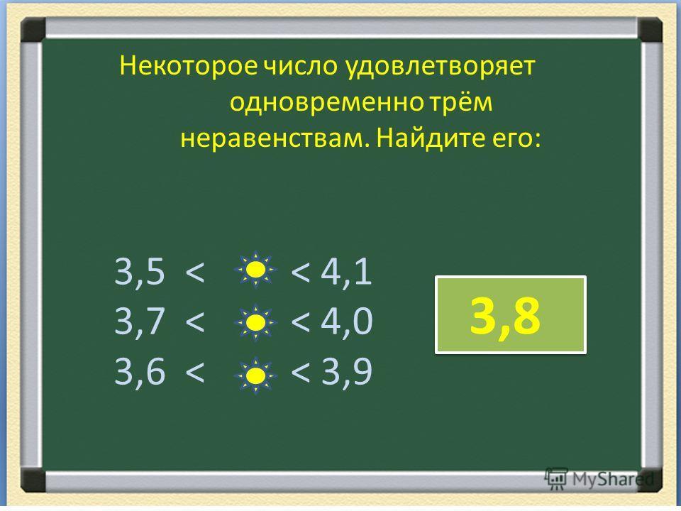 Некоторое число удовлетворяет одновременно трём неравенствам. Найдите его: 3,5 < < 4,1 3,7 < < 4,0 3,6 < < 3,9 3,8