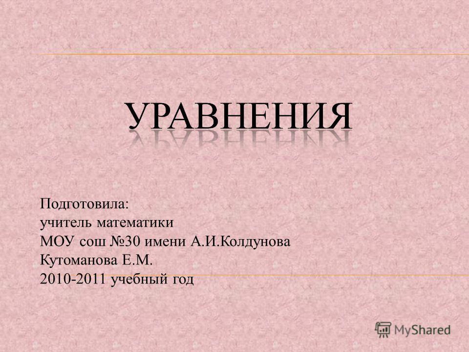 Подготовила: учитель математики МОУ сош 30 имени А.И.Колдунова Кутоманова Е.М. 2010-2011 учебный год