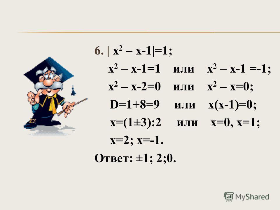 6. | х 2 – х-1|=1; х 2 – х-1=1 или х 2 – х-1 =-1; х 2 – х-2=0 или х 2 – х=0; D=1+8=9 или х(х-1)=0; х=(1±3):2 или х=0, х=1; х=2; х=-1. Ответ: ±1; 2;0.