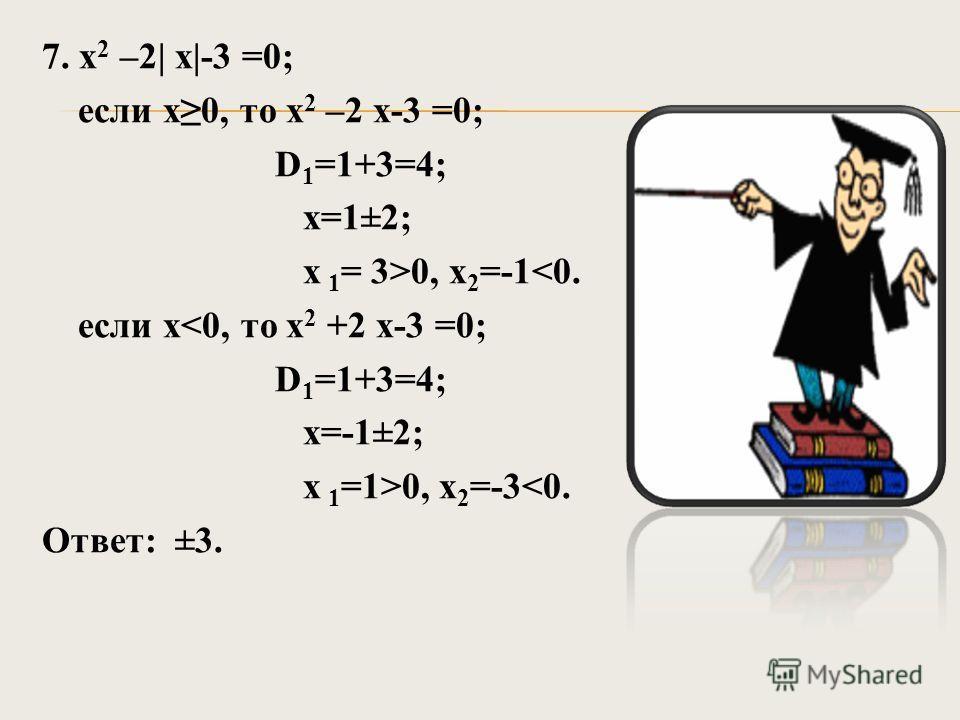 7. х 2 –2| х|-3 =0; если х0, то х 2 –2 х-3 =0; D 1 =1+3=4; х=1±2; х 1 = 3>0, х 2 =-1