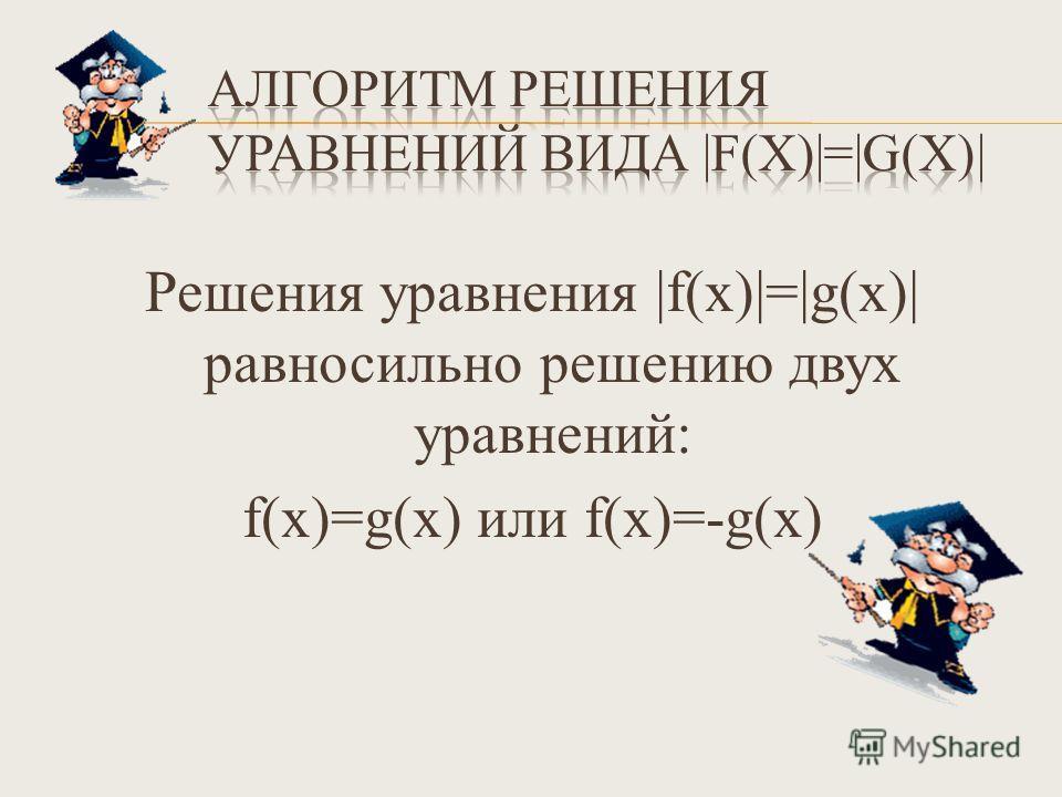 Решения уравнения |f(х)|=|g(х)| равносильно решению двух уравнений: f(х)=g(х) или f(х)=-g(х)