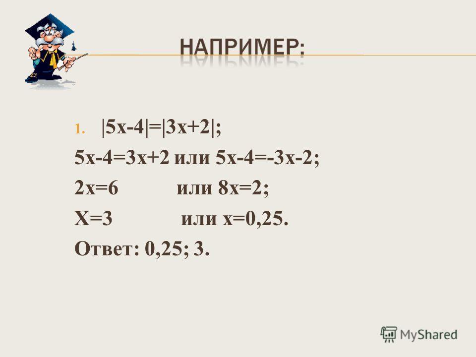 1. |5х-4|=|3х+2|; 5х-4=3х+2 или 5х-4=-3х-2; 2х=6 или 8х=2; Х=3 или х=0,25. Ответ: 0,25; 3.