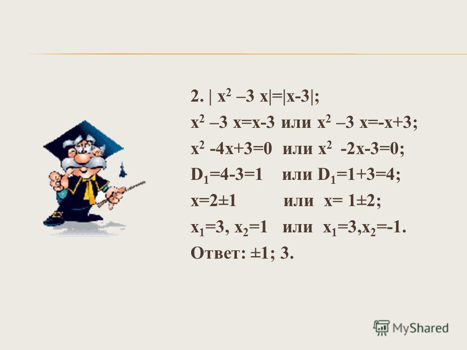 2. | х 2 –3 х|=|х-3|; х 2 –3 х=х-3 или х 2 –3 х=-х+3; х 2 -4х+3=0 или х 2 -2х-3=0; D 1 =4-3=1 или D 1 =1+3=4; х=2±1 или х= 1±2; х 1 =3, х 2 =1 или х 1 =3,х 2 =-1. Ответ: ±1; 3.