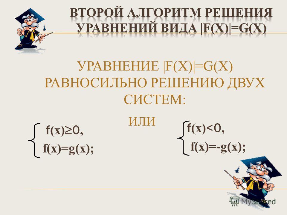 УРАВНЕНИЕ |F(Х)|=G(Х) РАВНОСИЛЬНО РЕШЕНИЮ ДВУХ СИСТЕМ: f (х) 0, f(х)=g(х); ИЛИ f (х)