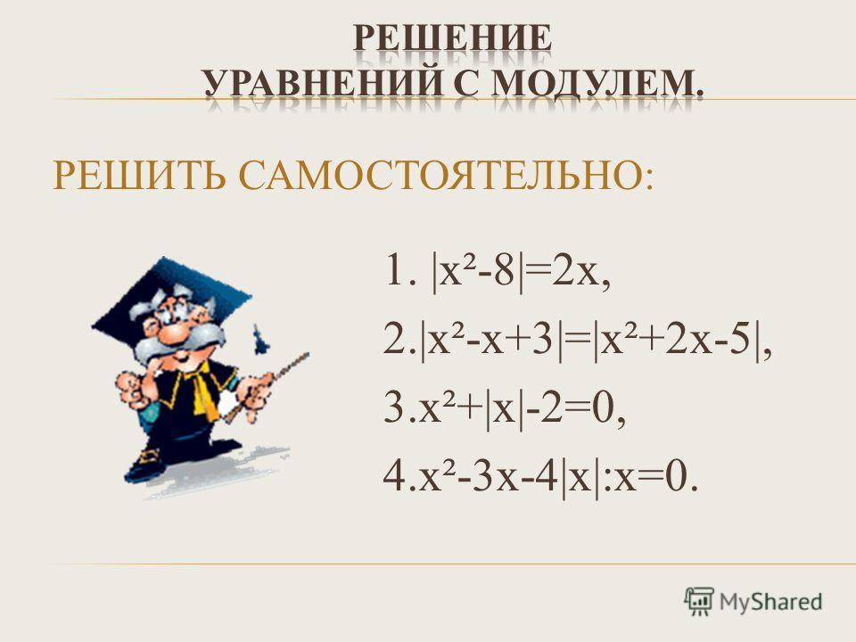 РЕШИТЬ САМОСТОЯТЕЛЬНО: 1. |х²-8|=2х, 2.|х²-х+3|=|х²+2х-5|, 3.х²+|x|-2=0, 4.x²-3х-4|х|:х=0.