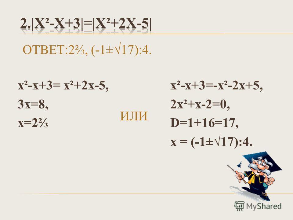 ИЛИ х²-х+3= х²+2х-5, 3х=8, х=2 ОТВЕТ:2, (-1±17):4. х²-х+3=-х²-2х+5, 2х²+х-2=0, D=1+16=17, х = (-1±17):4.