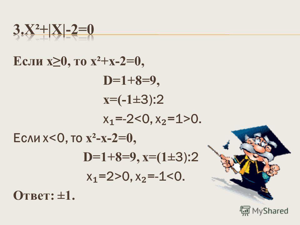 Если х0, то х²+x-2=0, D=1+8=9, х=(-1 ±3):2 х =-2 0. Если х0, х =-1