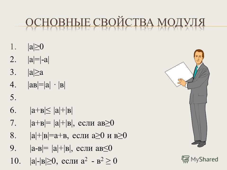 1. |а|0 2. |а|=|-а| 3. |а|а 4. |ав|=|а| · |в| 5. 6. |а+в| |а|+|в| 7. |а+в|= |а|+|в|, если ав0 8. |а|+|в|=а+в, если а0 и в0 9. |а-в|= |а|+|в|, если ав0 10. |а|-|в|0, если а 2 - в 2 0
