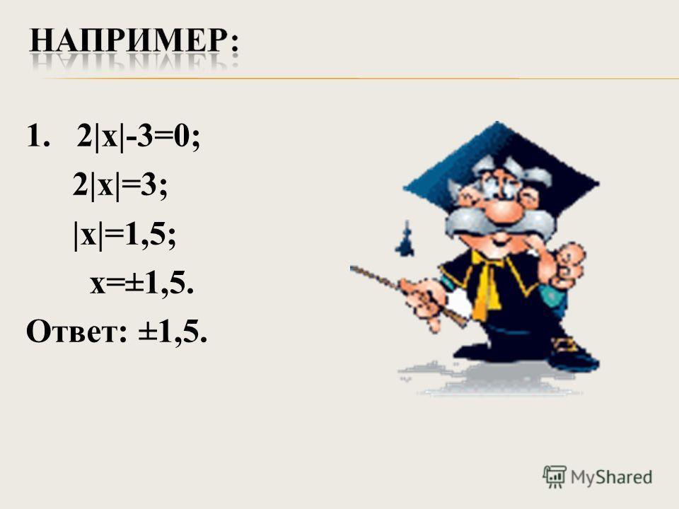 1. 2|х|-3=0; 2|х|=3; |х|=1,5; х=±1,5. Ответ: ±1,5.