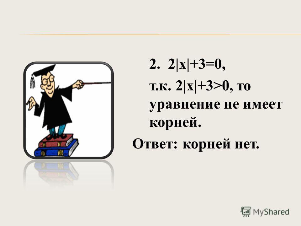 2. 2|х|+3=0, т.к. 2|х|+3>0, то уравнение не имеет корней. Ответ: корней нет.
