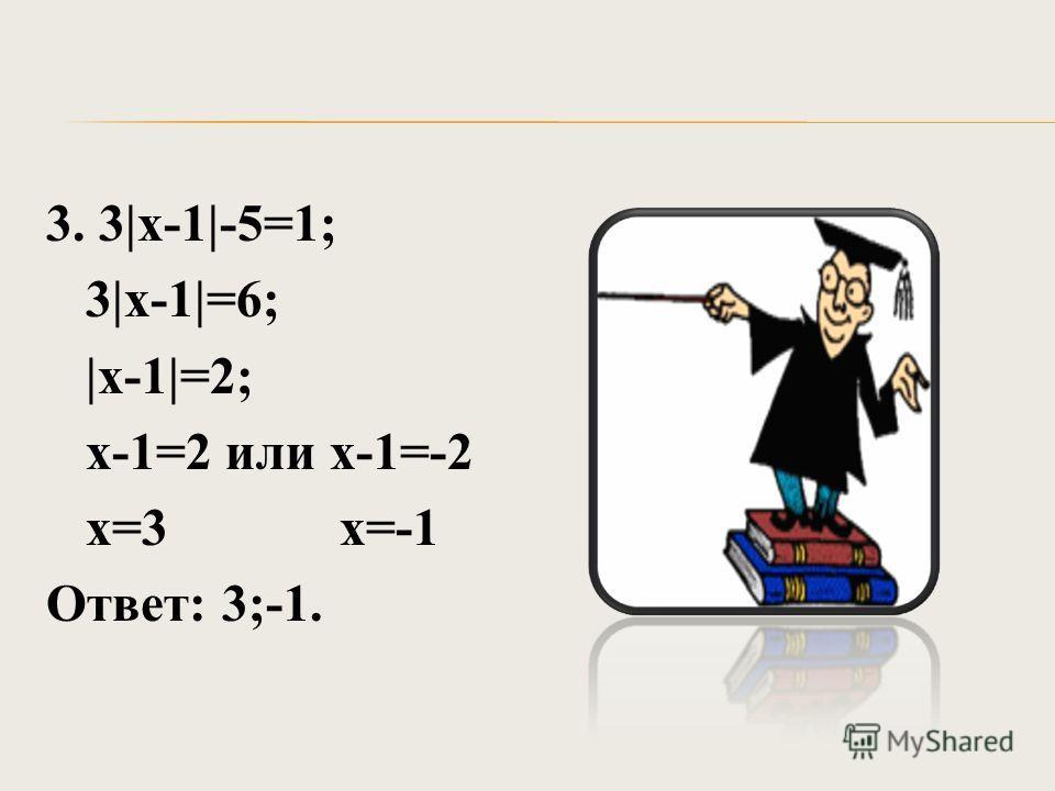 3. 3|х-1|-5=1; 3|х-1|=6; |х-1|=2; х-1=2 или х-1=-2 х=3 х=-1 Ответ: 3;-1.