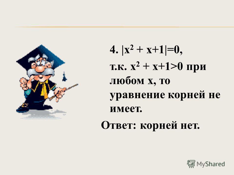 4. |х 2 + х+1|=0, т.к. х 2 + х+1>0 при любом х, то уравнение корней не имеет. Ответ: корней нет.