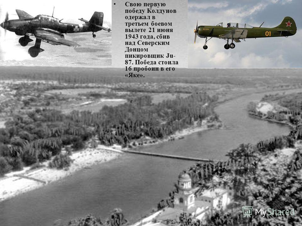 Свою первую победу Колдунов одержал в третьем боевом вылете 21 июня 1943 года, сбив над Северским Донцом пикировщик Ju- 87. Победа стоила 16 пробоин в его «Яке».