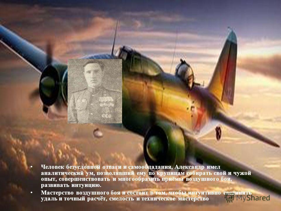 Человек безусловной отваги и самообладания, Александр имел аналитический ум, позволявший ему по крупицам собирать свой и чужой опыт, совершенствовать и многообразить приёмы воздушного боя, развивать интуицию. Мастерство воздушного боя и состоит в том