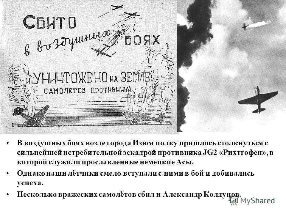 В воздушных боях возле города Изюм полку пришлось столкнуться с сильнейшей истребительной эскадрой противника JG2 «Рихтгофен», в которой служили прославленные немецкие Асы. Однако наши лётчики смело вступали с ними в бой и добивались успеха. Нескольк