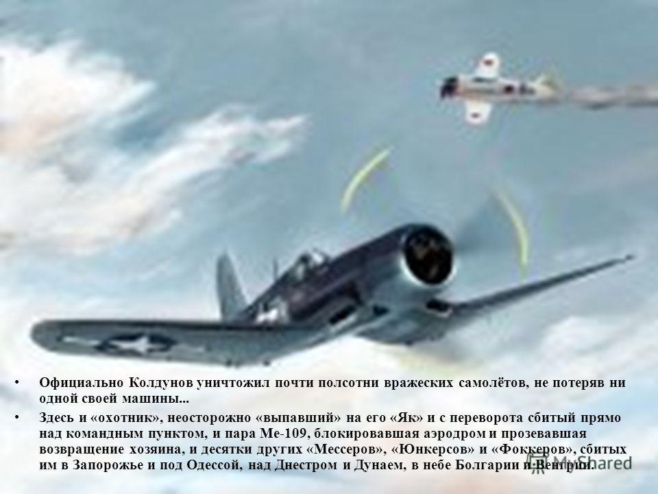 Официально Колдунов уничтожил почти полсотни вражеских самолётов, не потеряв ни одной своей машины... Здесь и «охотник», неосторожно «выпавший» на его «Як» и с переворота сбитый прямо над командным пунктом, и пара Ме-109, блокировавшая аэродром и про